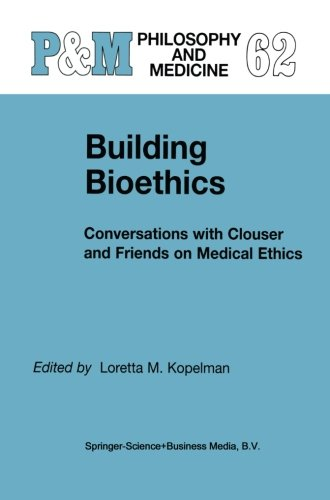 Building Bioethics: Conversations with Clouser and Friends on Medical Ethics (Philosophy and Medicine) (Volume 62)