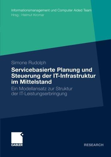 Servicebasierte Planung und Steuerung der IT-Infrastruktur im Mittelstand: Ein Modellansatz zur Struktur der IT-Leistungserbringung (Informationsmanagement und Computer Aided Team) (German Edition)