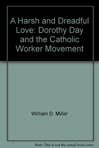 A harsh and dreadful love;: Dorothy Day and the Catholic Worker Movement