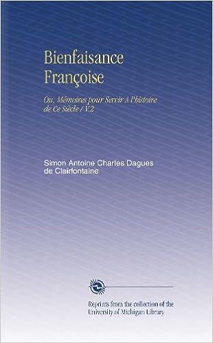 En ligne Bienfaisance Françoise: Ou, Mémoires pour Servir A l'histoire de Ce Siècle / V.2 pdf