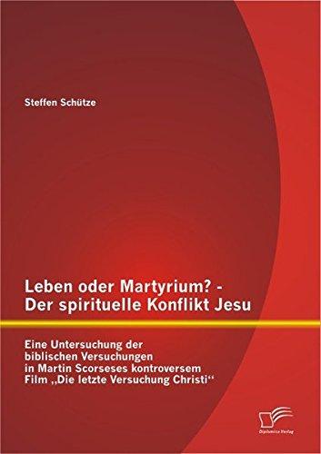 Leben Oder Martyrium? - Der Spirituelle Konflikt Jesu: Eine Untersuchung Der Biblischen Versuchungen in Martin Scorseses Kontroversem Film Die Letzte (German Edition) pdf