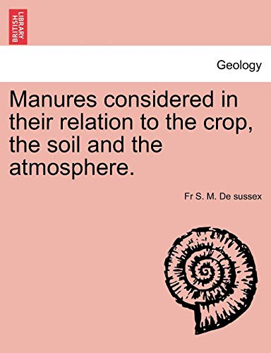 Manures considered in their relation to the crop, the soil and the atmosphere.