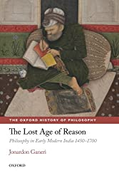 The Lost Age of Reason: Philosophy in Early Modern India 1450-1700 (The Oxford History of Philosophy)