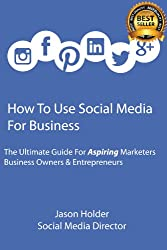 How To Use Social Media For Business - A Guide For Aspiring Marketers, Business Owners & Entrepreneurs