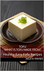 Tofu: What is Tofu made from? Healthy Easy Tofu Recipes (English Edition)