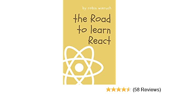 The Road to learn React: Your journey to master plain yet pragmatic React js