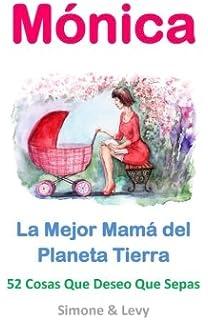 Mónica, La Mejor Mamá del Planeta Tierra: 52 Cosas Que Deseo Que Sepas (