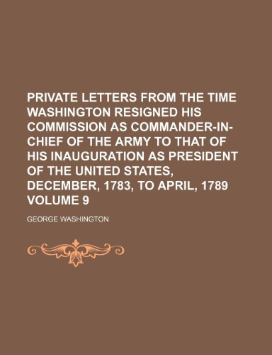 Private letters from the time Washington resigned his commission as commander-in-chief of the army to that of his inauguration as president of the ... December, 1783, to April, 1789 Volume 9 (George Washingtons Commission As Commander In Chief)