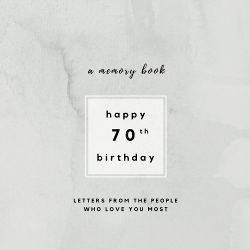 Happy 70th Birthday A Memory Book: Letters From The People Who Love You Most: 70th Birthday Book;70th Birthday Gifts for Men or Women; 70th Birthday ... and women (Birthday Memory Books) (Volume 3)