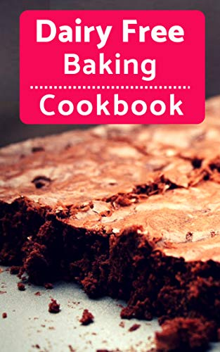 Dairy Free Baking Cookbook: Easy And Delicious Dairy Free Baking And Dessert Recipes (Lactose Intolerance Diet Book 1)