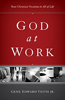 God at Work: Your Christian Vocation in All of Life by [Veith Jr., Gene Edward]