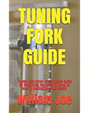 TUNING FORK GUIDE: TUNING FORK GUIDE: The Compete Guide On Everything You Need To Know On How To Healing For Your Health