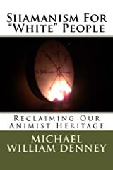 "Shamanism For ""White"" People: Reclaiming Our Animist Heritage (Volume 1) Paperback"