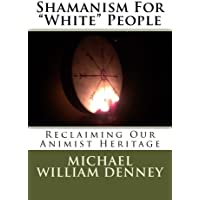 """Shamanism For """"White"""" People: Reclaiming Our Animist Heritage (Volume 1)"""