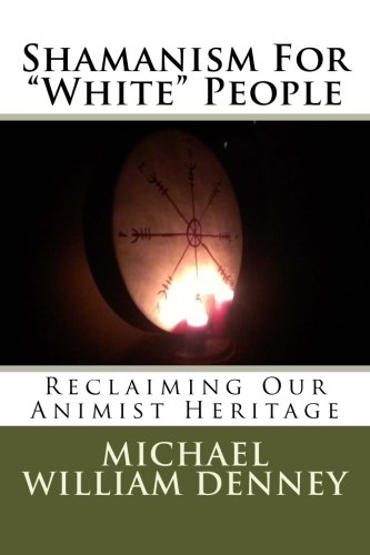 "Read Online Shamanism For ""White"" People: Reclaiming Our Animist Heritage (Volume 1) pdf epub"