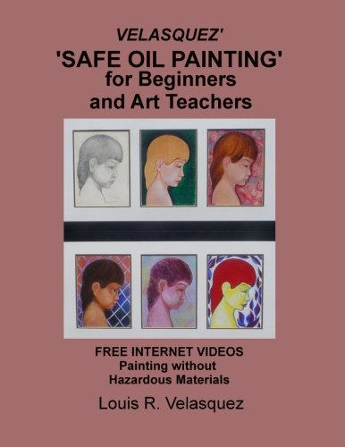 Velasquez' 'Safe Oil Painting' for Beginners and Art Teachers: Free Internet Videos Painting without Hazardous Materials