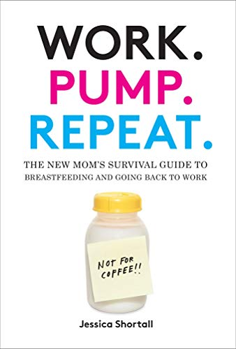 Work. Pump. Repeat.: The New Mom's Survival Guide to Breastfeeding