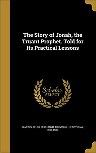 The Story of Jonah, the Truant Prophet. Told for Its Practical Lessons