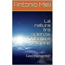 La natura tra scienza, filosofia e religione: Caso o progetto? (Italian Edition)