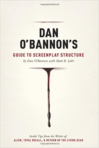 Dan O'Bannon's Guide to Screenplay Structure: Inside Tips from the Writer of Alien, Total Recall and Return of the Living Dead