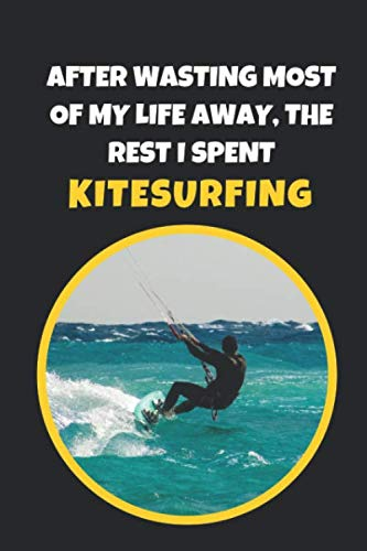 After Wasting Most Of My Life Away, The Rest I Spent Kitesurfing: Novelty Lined Notebook / Journal To Write In Perfect Gift Item (6 x 9 inches)