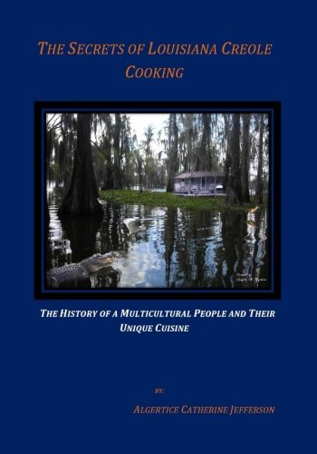 The Secrets Of Louisiana Creole Cooking: Subtitle: The History of a Multicultural People and Their Unique Cuisine by Algertice C Jefferson
