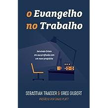 O Evangelho no Trabalho. Servindo Cristo em Sua Profissão com Um Novo Propósito