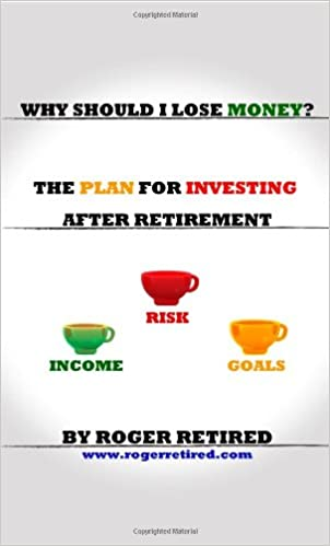 Why Should I Lose Money The Plan For Investing After Retirement Retired Roger 9780557077977 Amazon Com Books