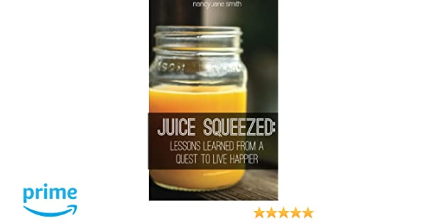 Juice Squeezed: Lessons Learned from a Quest to Live Happier: Nancy Jane Smith MsEd: 9780991250509: Amazon.com: Books
