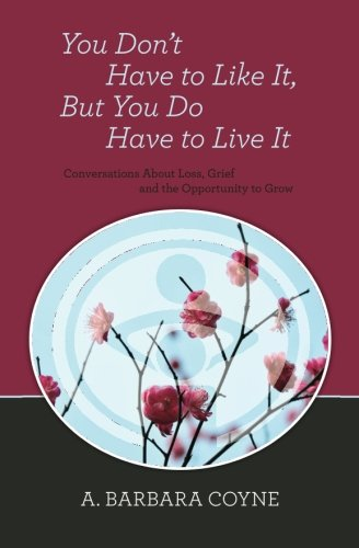 You Don't Have to Like It, But You Do Have to Live It - A. Barbara Coyne Ph D.