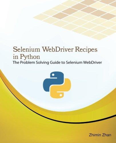 Selenium WebDriver Recipes in Python: The problem solving guide to Selenium WebDriver in Python (Test Recipes Series) (Volume 5)