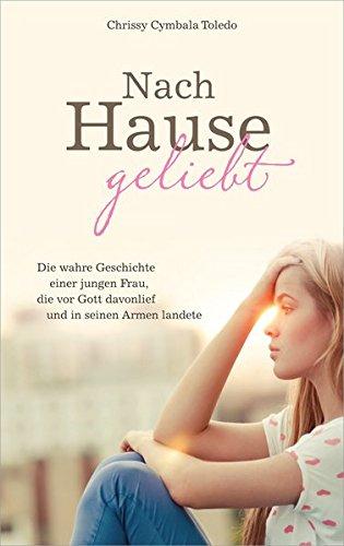 Nach Hause geliebt: Die wahre Geschichte einer jungen Frau, die vor Gott davonlief und in seinen Armen landete.