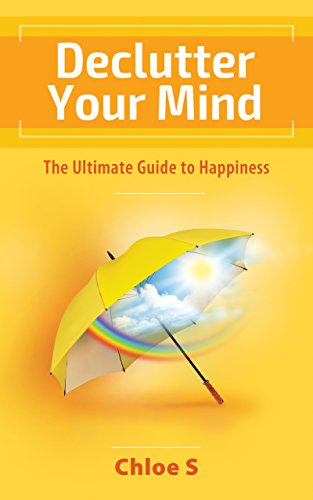 Declutter your mind: The Ultimate Guide to Happiness (Declutter Collection Book 3)