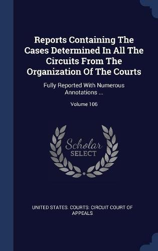Read Online Reports Containing The Cases Determined In All The Circuits From The Organization Of The Courts: Fully Reported With Numerous Annotations ; Volume 106 ebook