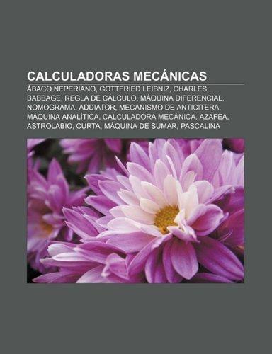 Calculadoras Mecanicas: Abaco Neperiano, Gottfried Leibniz, Charles Babbage, Regla de Calculo, Maquina Diferencial,...
