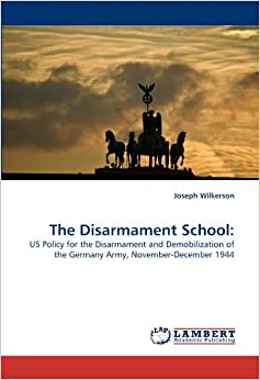 The Disarmament School: US Policy for the Disarmament and Demobilization of the Germany Army, November-December 1944