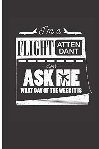 I'm A Flight Attendant Don't Ask Me What Day Of The Week It Is: 2019 Weekly Planner, To-Do List, Journal Diary