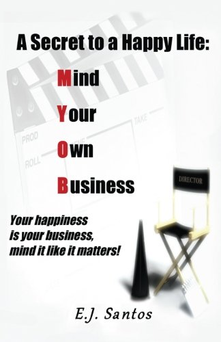 A Secret to a Happy Life: Mind Your Own Business: Your happiness is your business, mind it like it matters!