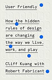 User Friendly: How the Hidden Rules of Design Are Changing the Way We Live, Work, and Play