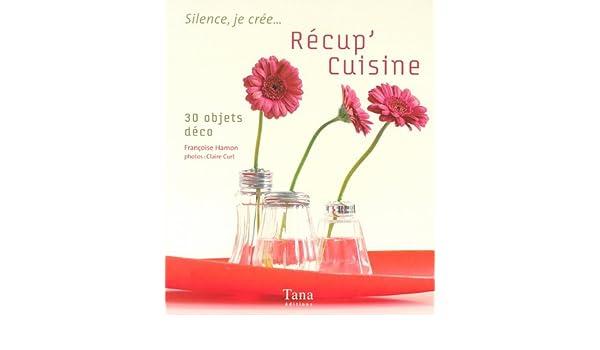 Recup Cuisine 30 Objets Deco Claire Curt Francoise Hamon