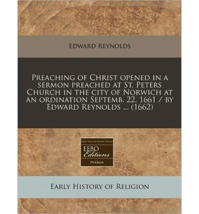 Read Online Preaching of Christ Opened in a Sermon Preached at St. Peters Church in the City of Norwich at an Ordination Septemb. 22, 1661 / By Edward Reynolds ... (1662) (Paperback) - Common PDF