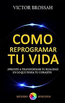 Como Reprogramar Tu Vida: Aprende a Transformar Tu Realidad En Lo Que Desea Tu Corazon (Spanish Edition) by [Brossah, Victor]