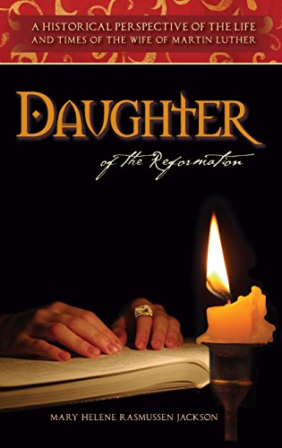 Daughter Of The Reformation: A Historical Perspective Of the Life And Times Of The Wife Of Martin Luther