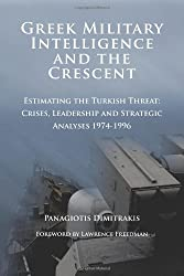 Greek Military Intelligence and the Crescent: Estimating the Turkish Threat - Crises, Leadership and Strategic Analyses 1974-1996