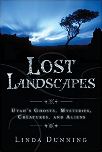 Lost Landscapes: Utah's Ghosts, Mysterious Creatures, and Aliens Paperback – June 1, 2007 by Linda Dunning  (Author)