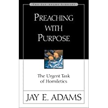 Preaching with Purpose: The Urgent Task of Homiletics (Jay Adams Library)
