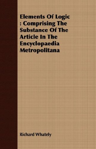 Elements Of Logic: Comprising The Substance Of The Article In The Encyclopaedia Metropolitana
