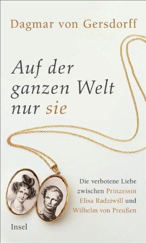 Auf der ganzen Welt nur sie: Die verbotene Liebe zwischen Prinzessin Elisa Radziwill und Wilhelm von Preußen