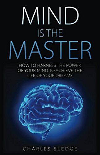 Read Online Mind Is The Master: How To Harness The Power Of Your Mind To Achieve The Life Of Your Dreams pdf epub