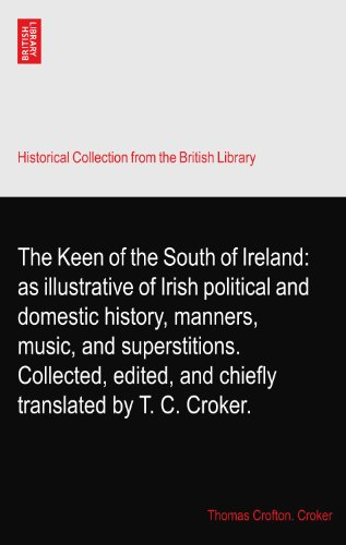 The Keen of the South of Ireland: as illustrative of Irish political and domestic history, manners, music, and superstitions. Collected, edited, and chiefly translated by T. C. Croker.